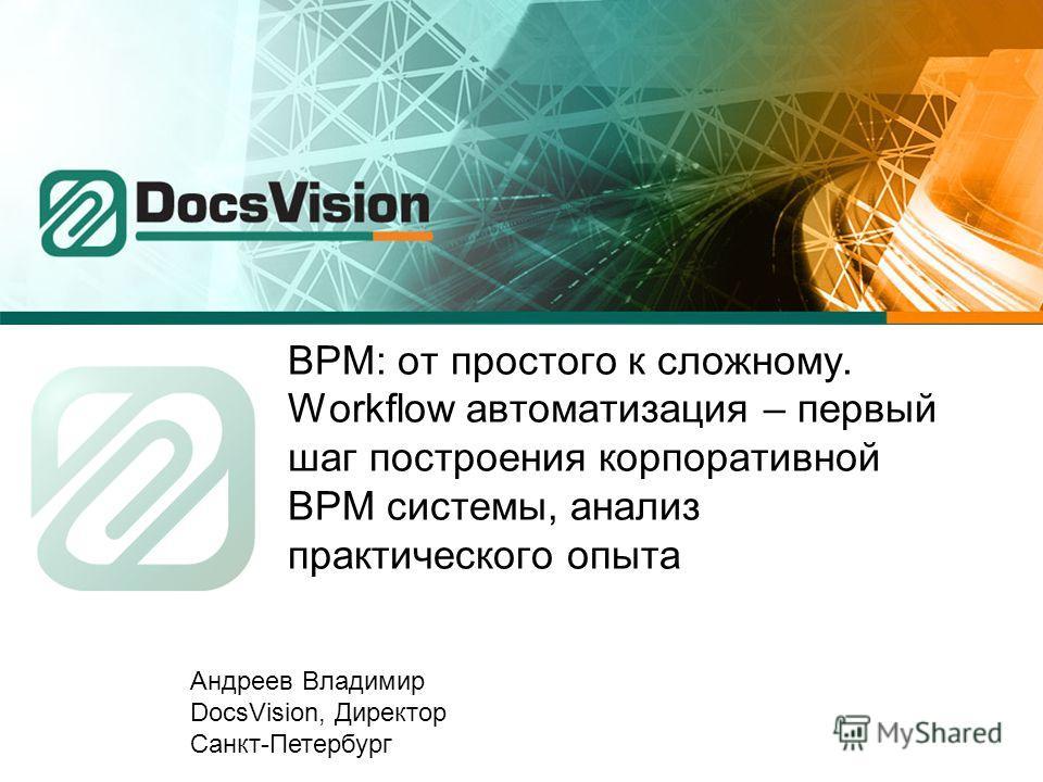 BPM: от простого к сложному. Workflow автоматизация – первый шаг построения корпоративной BPM системы, анализ практического опыта Андреев Владимир DocsVision, Директор Санкт-Петербург