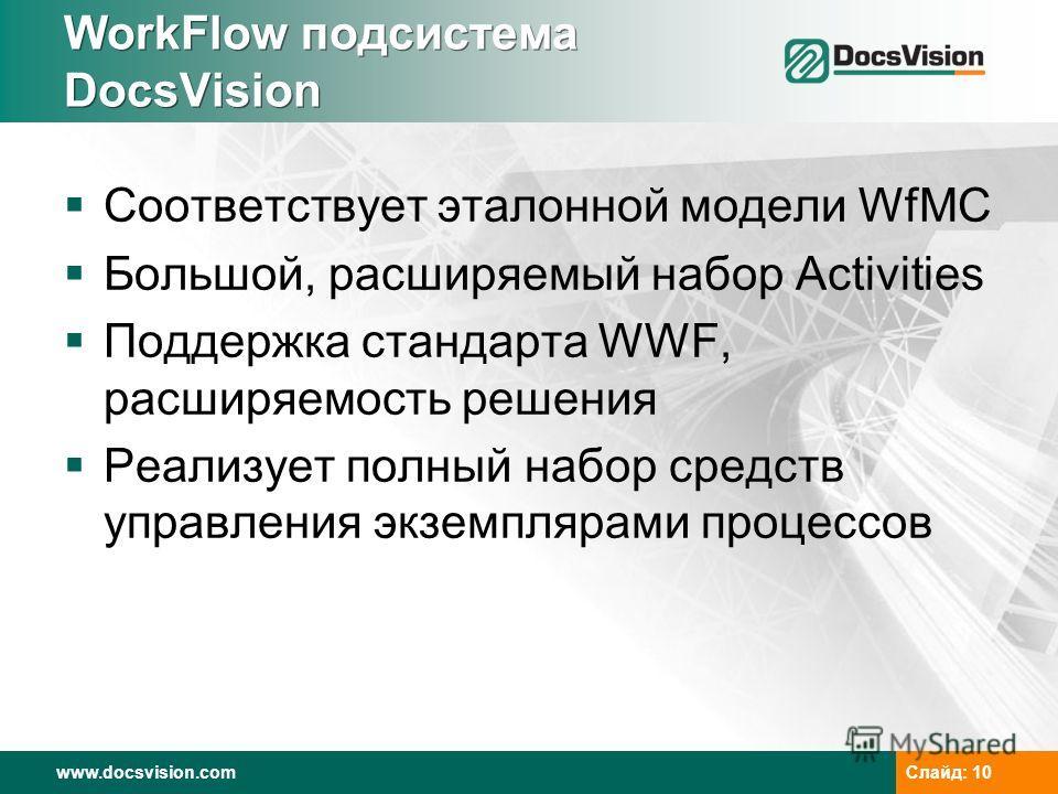 www.docsvision.comСлайд: 10 WorkFlow подсистема DocsVision Соответствует эталонной модели WfMC Большой, расширяемый набор Activities Поддержка стандарта WWF, расширяемость решения Реализует полный набор средств управления экземплярами процессов