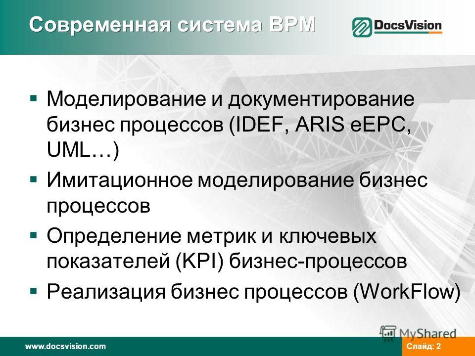 www.docsvision.comСлайд: 2 Современная система BPM Моделирование и документирование бизнес процессов (IDEF, ARIS eEPC, UML…) Имитационное моделирование бизнес процессов Определение метрик и ключевых показателей (KPI) бизнес-процессов Реализация бизне