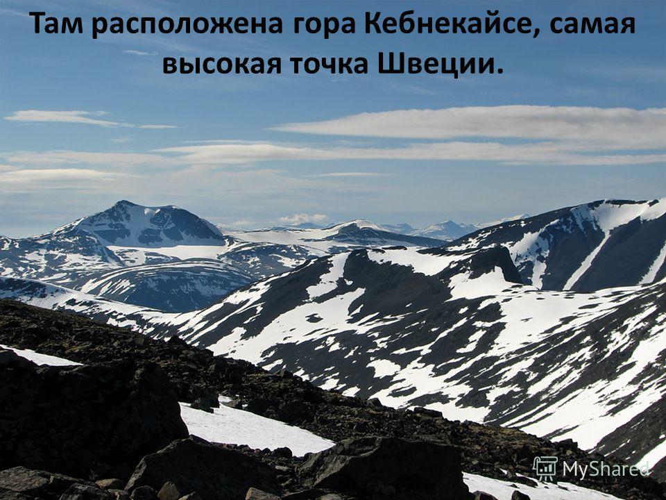 Там расположена гора Кебнекайсе, самая высокая точка Швеции.