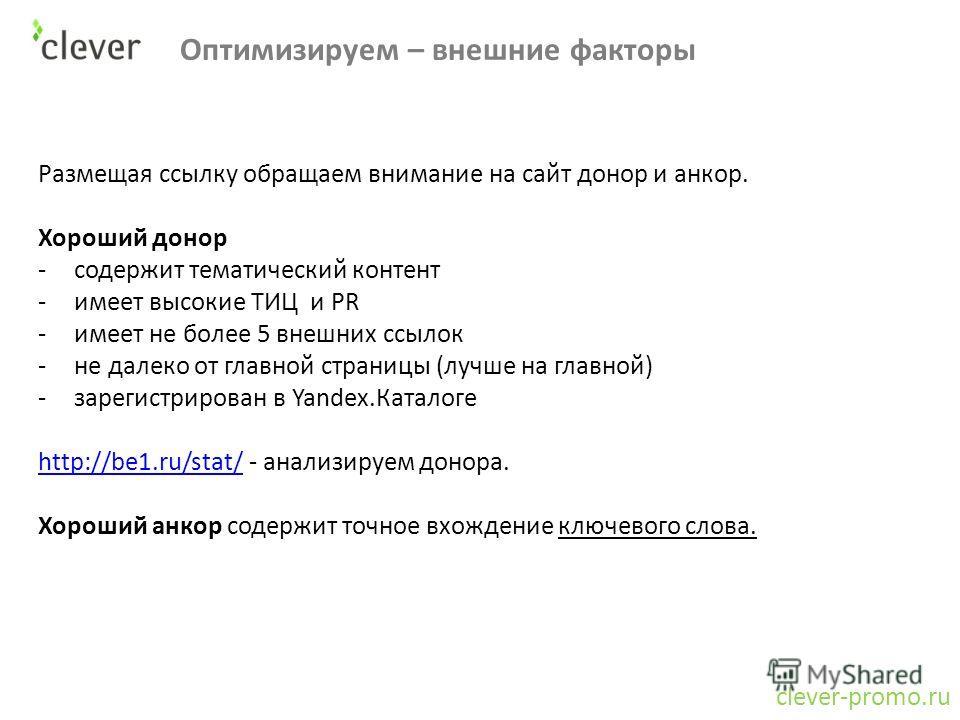Оптимизируем – внешние факторы clever-promo.ru Размещая ссылку обращаем внимание на сайт донор и анкор. Хороший донор -содержит тематический контент -имеет высокие ТИЦ и PR -имеет не более 5 внешних ссылок -не далеко от главной страницы (лучше на гла