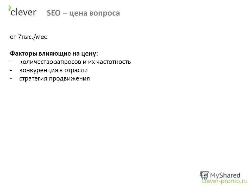 SEO – цена вопроса clever-promo.ru от 7тыс./мес Факторы влияющие на цену: -количество запросов и их частотность -конкуренция в отрасли -стратегия продвижения