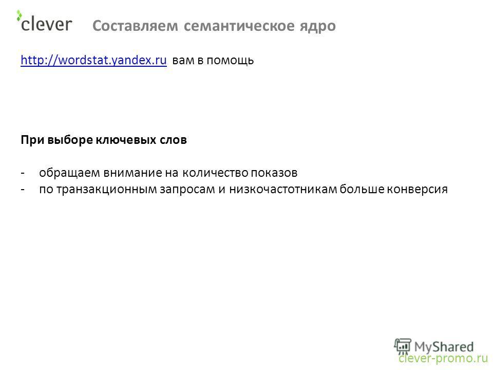 Составляем семантическое ядро clever-promo.ru http://wordstat.yandex.ruhttp://wordstat.yandex.ru вам в помощь При выборе ключевых слов -обращаем внимание на количество показов -по транзакционным запросам и низкочастотникам больше конверсия