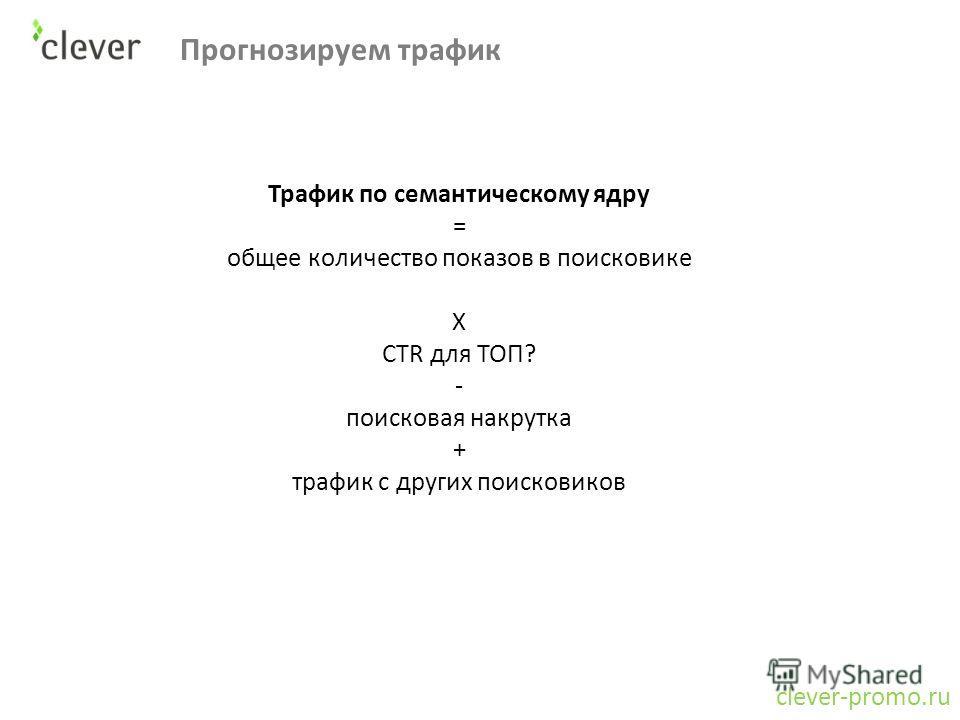 Прогнозируем трафик clever-promo.ru Трафик по семантическому ядру = общее количество показов в поисковике X CTR для ТОП? - поисковая накрутка + трафик с других поисковиков
