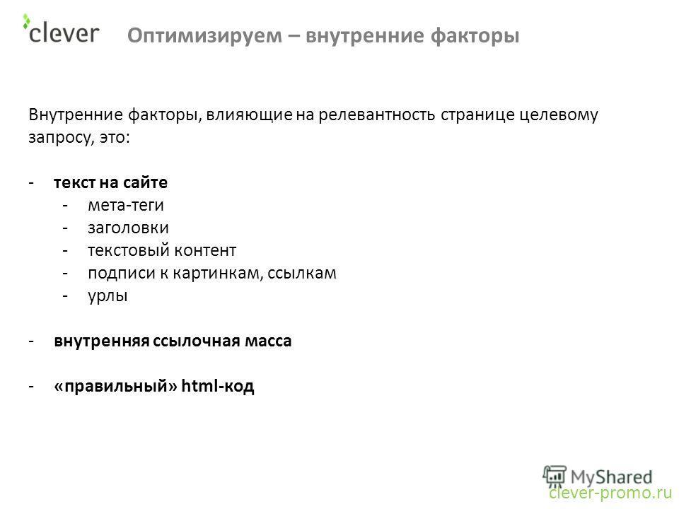 Оптимизируем – внутренние факторы clever-promo.ru Внутренние факторы, влияющие на релевантность странице целевому запросу, это: -текст на сайте -мета-теги -заголовки -текстовый контент -подписи к картинкам, ссылкам -урлы -внутренняя ссылочная масса -