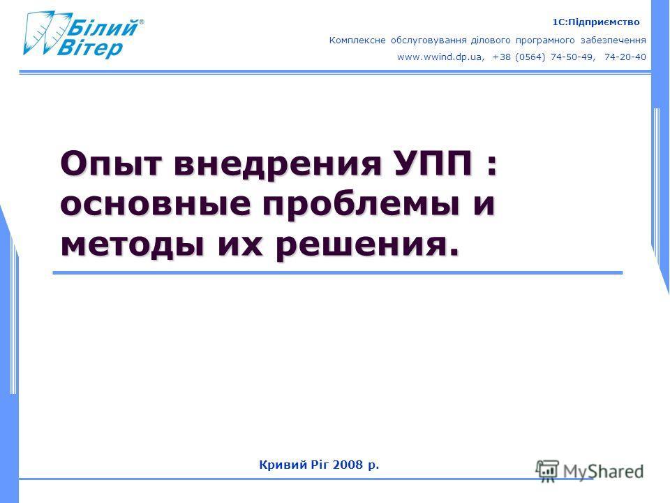 Комплексне обслуговування ділового програмного забезпечення 1С:Підприємство www.wwind.dp.ua, +38 (0564) 74-50-49, 74-20-40 Кривий Ріг 2008 р. Опыт внедрения УПП : основные проблемы и методы их решения.