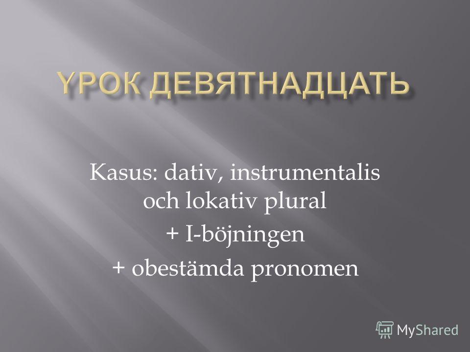 Kasus: dativ, instrumentalis och lokativ plural + I-böjningen + obestämda pronomen