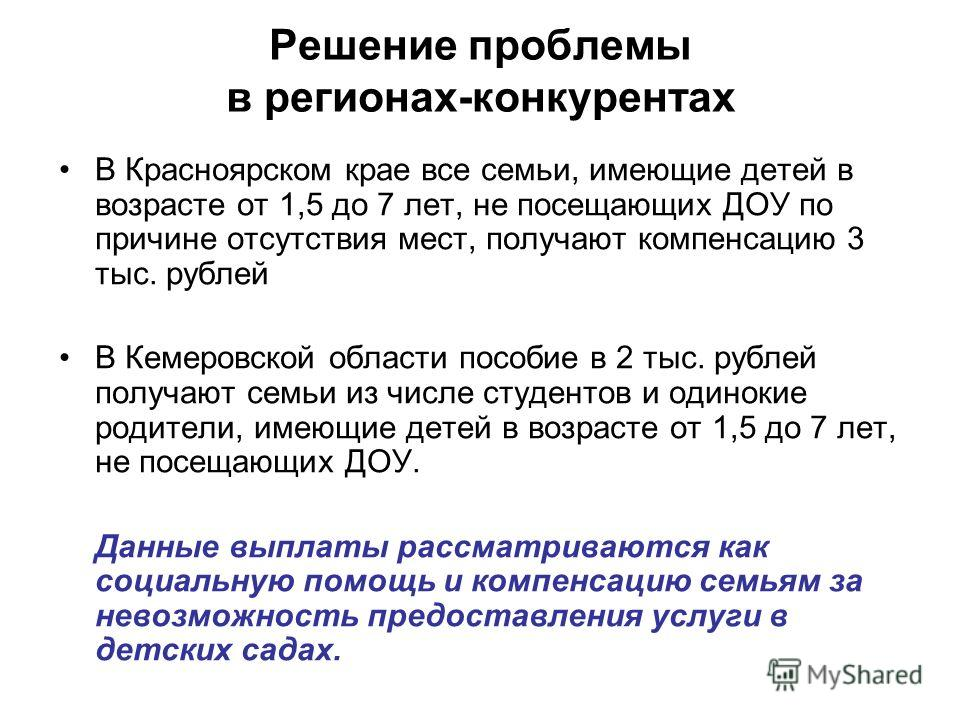 Решение проблемы в регионах-конкурентах В Красноярском крае все семьи, имеющие детей в возрасте от 1,5 до 7 лет, не посещающих ДОУ по причине отсутствия мест, получают компенсацию 3 тыс. рублей В Кемеровской области пособие в 2 тыс. рублей получают с