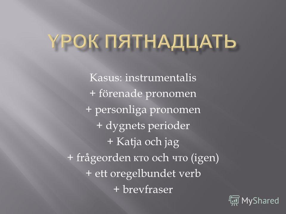 Kasus: instrumentalis + förenade pronomen + personliga pronomen + dygnets perioder + Katja och jag + frågeorden кто och что (igen) + ett oregelbundet verb + brevfraser