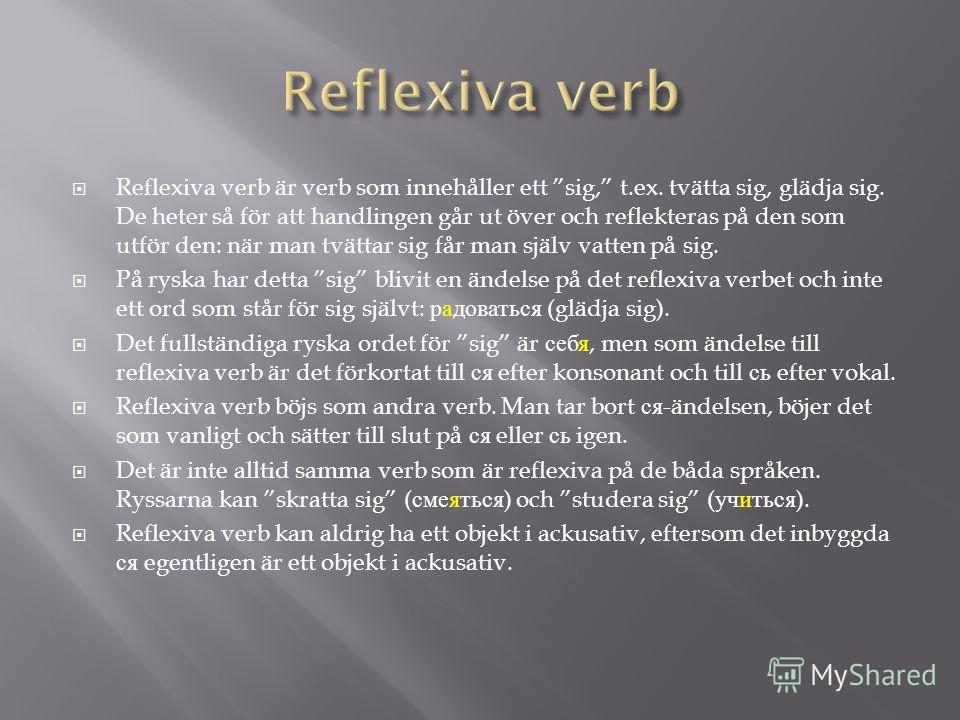 Reflexiva verb är verb som innehåller ett sig, t.ex. tvätta sig, glädja sig. De heter så för att handlingen går ut över och reflekteras på den som utför den: när man tvättar sig får man själv vatten på sig. På ryska har detta sig blivit en ändelse på