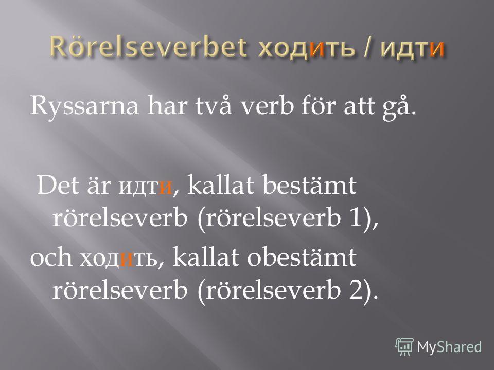 Ryssarna har två verb för att gå. Det är идти, kallat bestämt rörelseverb (rörelseverb 1), och ходить, kallat obestämt rörelseverb (rörelseverb 2).