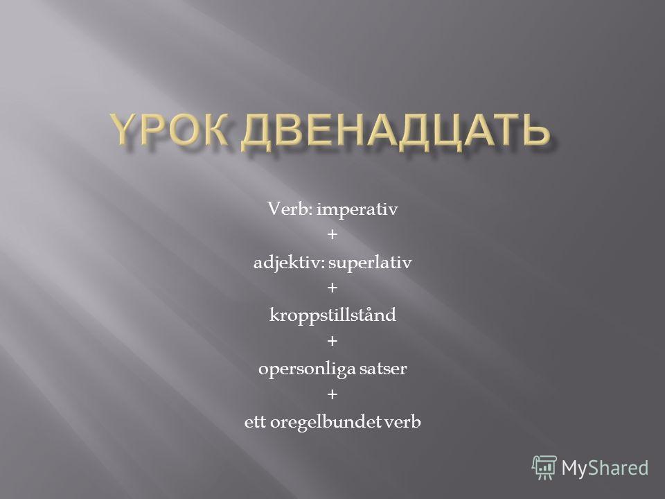 Verb: imperativ + adjektiv: superlativ + kroppstillstånd + opersonliga satser + ett oregelbundet verb