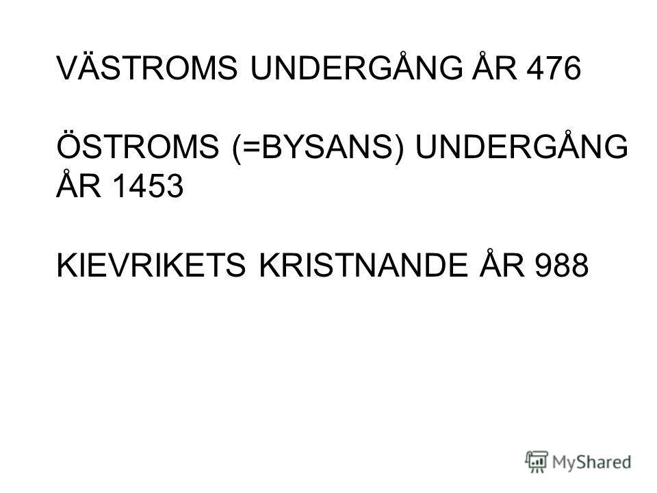 VÄSTROMS UNDERGÅNG ÅR 476 ÖSTROMS (=BYSANS) UNDERGÅNG ÅR 1453 KIEVRIKETS KRISTNANDE ÅR 988