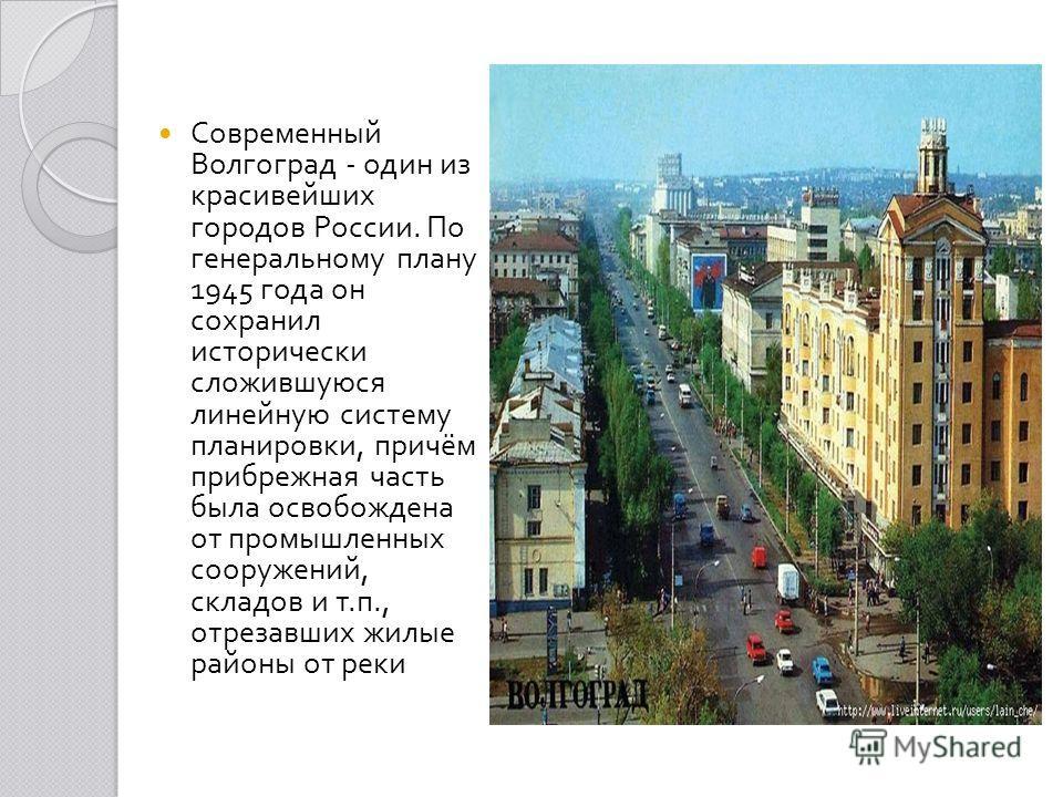 Современный Волгоград - один из красивейших городов России. По генеральному плану 1945 года он сохранил исторически сложившуюся линейную систему планировки, причём прибрежная часть была освобождена от промышленных сооружений, складов и т. п., отрезав