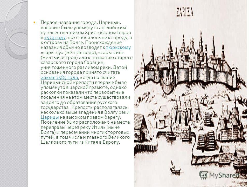 Первое название города, Царицын, впервые было упомянуто английским путешественником Христофором Бэрро в 1579 году, но относилось не к городу, а к острову на Волге. Происхождение названия обычно возводят к тюркскому « сары - су » ( жёлтая вода ), « са