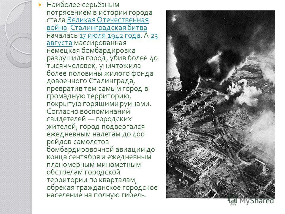 Наиболее серьёзным потрясением в истории города стала Великая Отечественная война. Сталинградская битва началась 17 июля 1942 года. А 23 августа массированная немецкая бомбардировка разрушила город, убив более 40 тысяч человек, уничтожила более полов