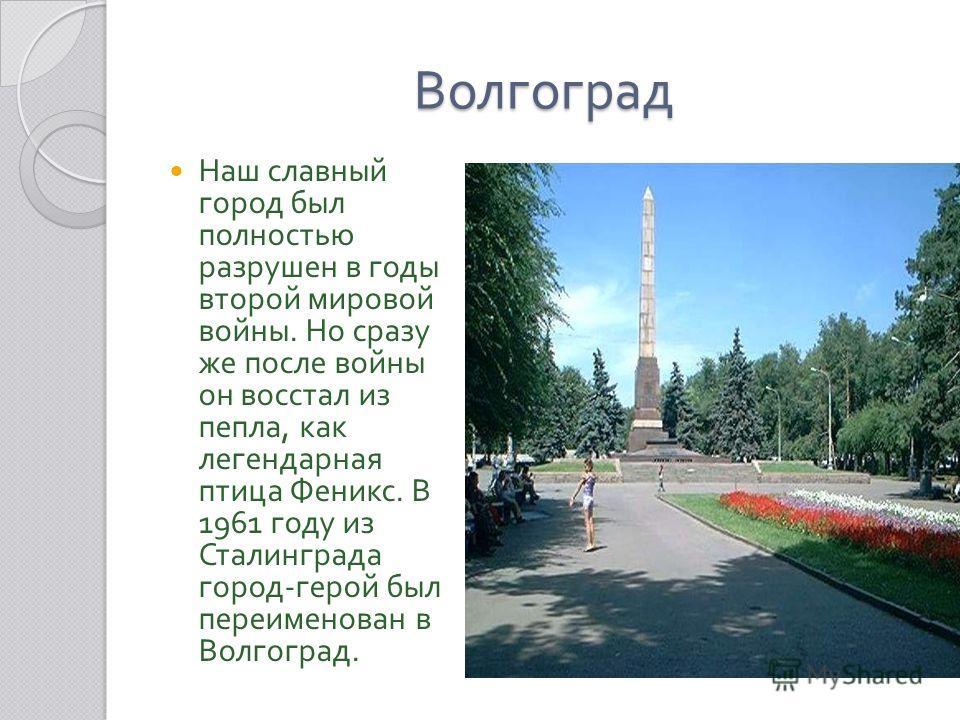 Волгоград Наш славный город был полностью разрушен в годы второй мировой войны. Но сразу же после войны он восстал из пепла, как легендарная птица Феникс. В 1961 году из Сталинграда город - герой был переименован в Волгоград.