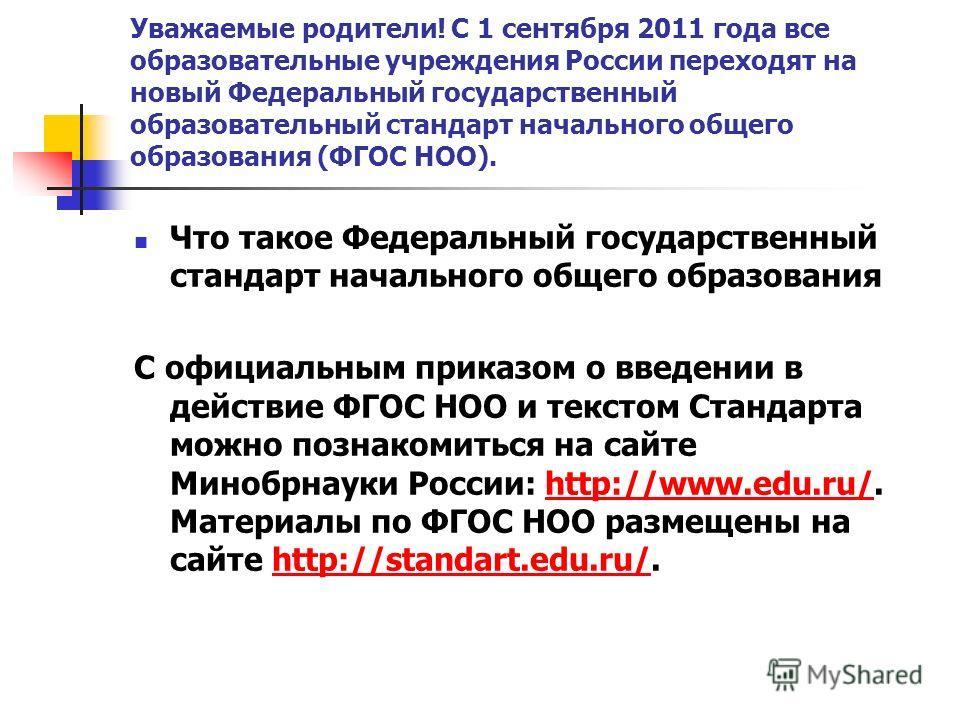 Уважаемые родители! С 1 сентября 2011 года все образовательные учреждения России переходят на новый Федеральный государственный образовательный стандарт начального общего образования (ФГОС НОО). Что такое Федеральный государственный стандарт начально