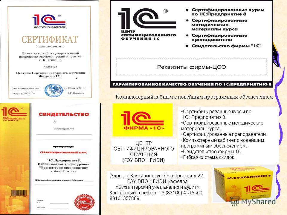 Компьютерный кабинет с новейшим программным обеспечением ЦЕНТР СЕРТИФИЦИРОВАННОГО ОБУЧЕНИЯ (ГОУ ВПО НГИЭИ) Сертифицированные курсы по 1С: Предприятия 8. Сертифицированные методические материалы курса. Сертифицированные преподаватели. Компьютерный каб