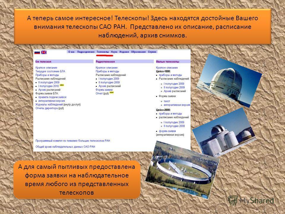 А теперь самое интересное! Телескопы! Здесь находятся достойные Вашего внимания телескопы САО РАН. Представлено их описание, расписание наблюдений, архив снимков. А для самый пытливых предоставлена форма заявки на наблюдательное время любого из предс