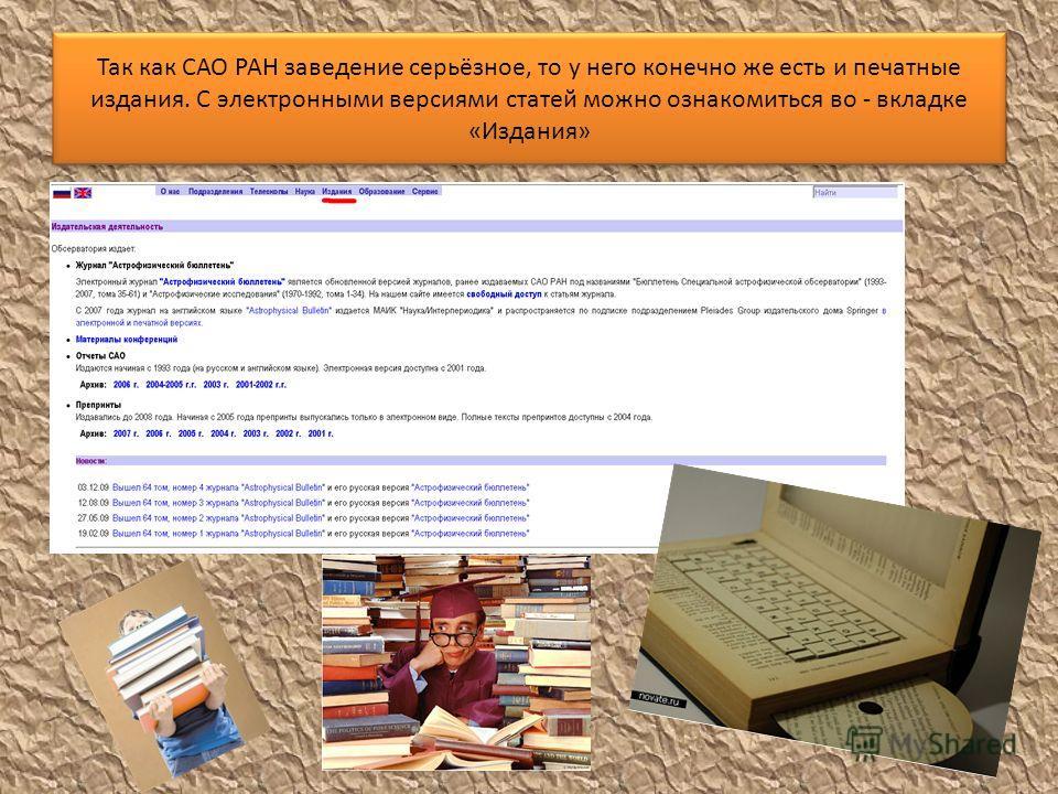 Так как САО РАН заведение серьёзное, то у него конечно же есть и печатные издания. С электронными версиями статей можно ознакомиться во - вкладке «Издания»