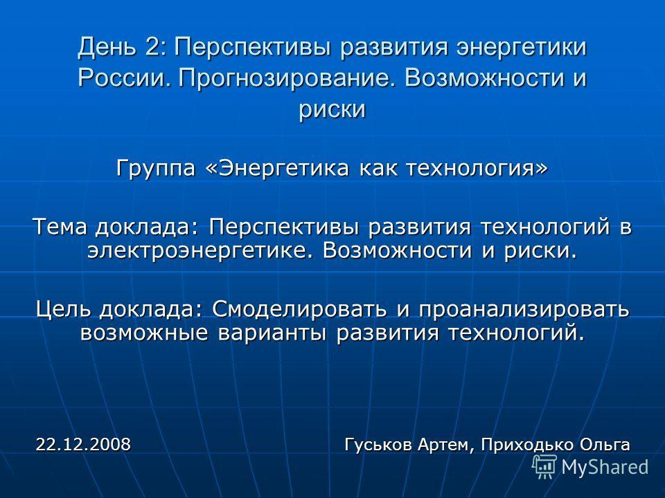 День 2: Перспективы развития энергетики России. Прогнозирование. Возможности и риски Группа «Энергетика как технология» Тема доклада: Перспективы развития технологий в электроэнергетике. Возможности и риски. Цель доклада: Смоделировать и проанализиро
