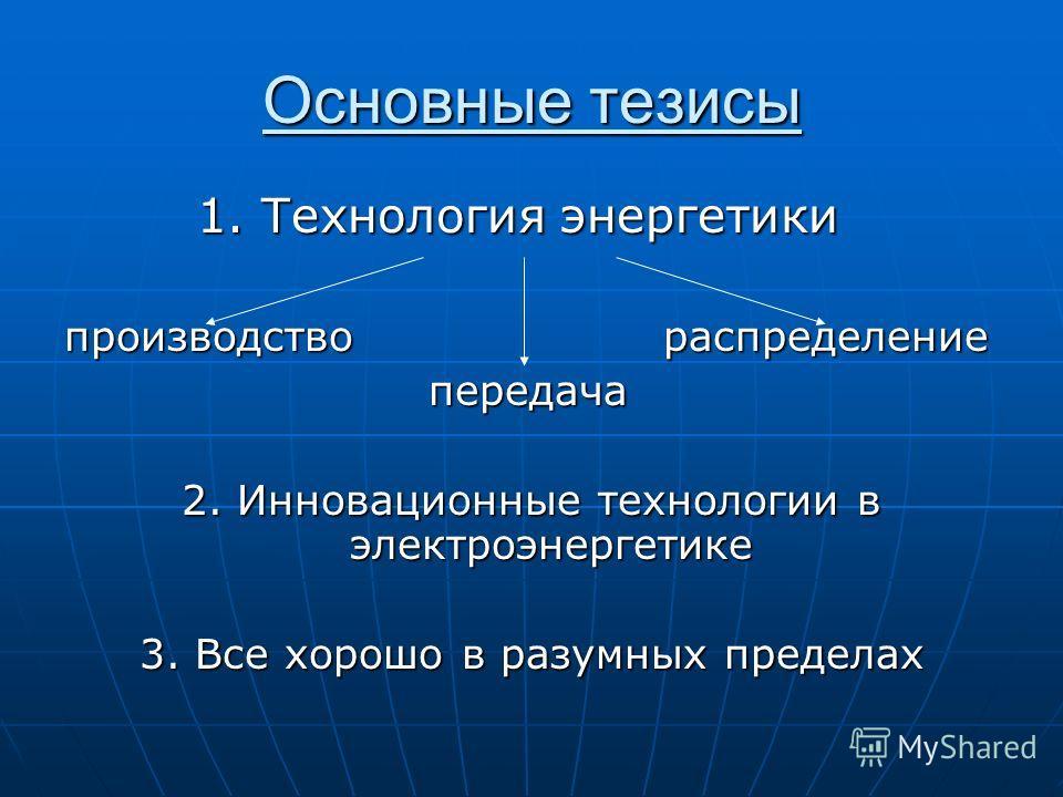 Основные тезисы 1. Технология энергетики 1. Технология энергетики производство распределение передача передача 2. Инновационные технологии в электроэнергетике 3. Все хорошо в разумных пределах