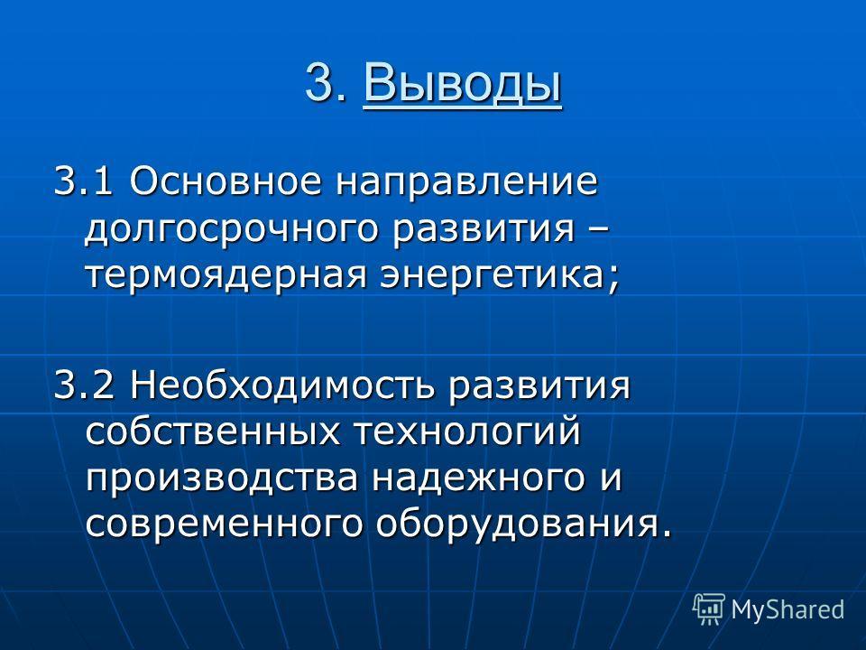 3. Выводы 3.1 Основное направление долгосрочного развития – термоядерная энергетика; 3.2 Необходимость развития собственных технологий производства надежного и современного оборудования.