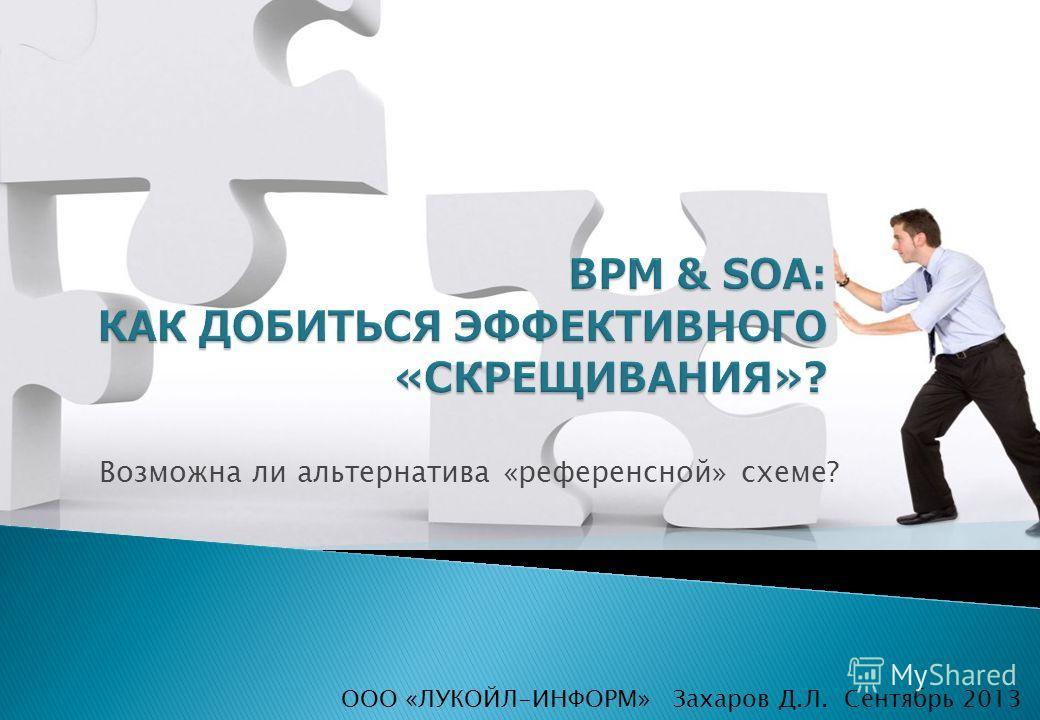 Захаров Д.Л. Сентябрь 2013 Возможна ли альтернатива «референсной» схеме? ООО «ЛУКОЙЛ-ИНФОРМ»