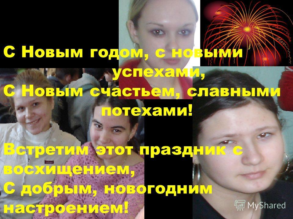 С Новым годом, с новыми успехами, С Новым счастьем, славными потехами! Встретим этот праздник с восхищением, С добрым, новогодним настроением!