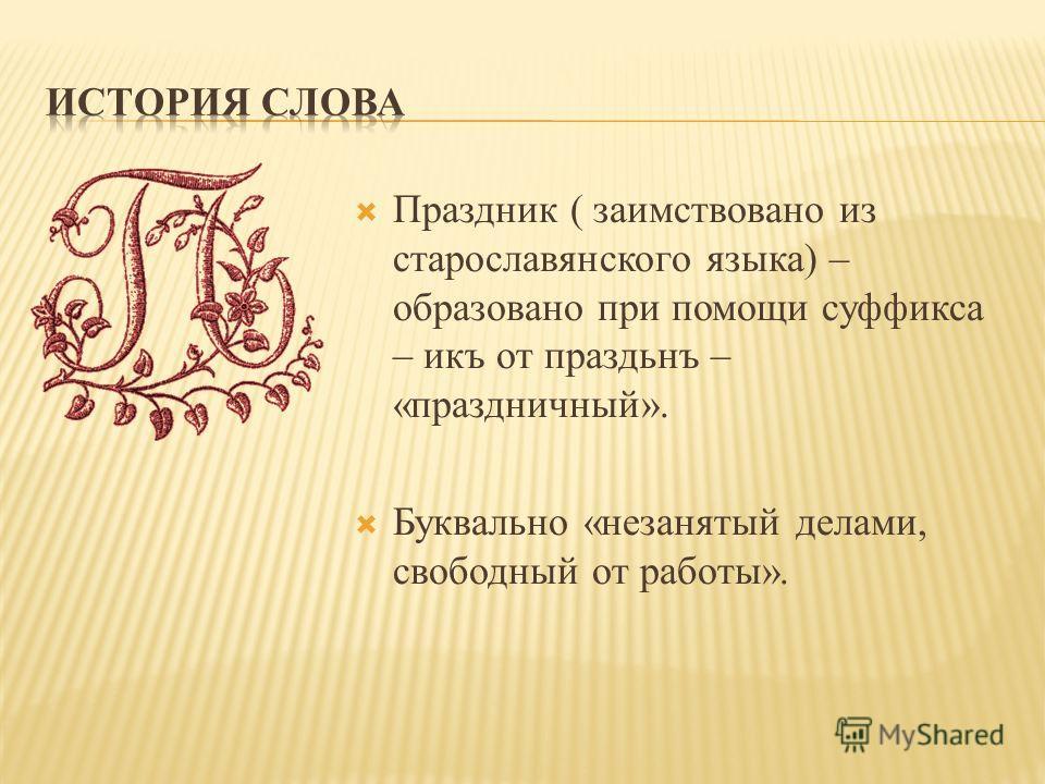 Праздник ( заимствовано из старославянского языка) – образовано при помощи суффикса – икъ от праздьнъ – «праздничный». Буквально «незанятый делами, свободный от работы».