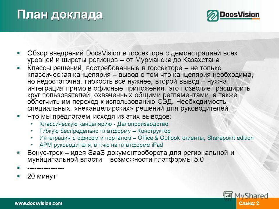 www.docsvision.comСлайд: 2 План доклада Обзор внедрений DocsVision в госсекторе с демонстрацией всех уровней и широты регионов – от Мурманска до Казахстана Классы решений, востребованные в госсекторе – не только классическая канцелярия – вывод о том