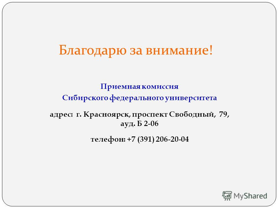 Благодарю за внимание! Приемная комиссия Сибирского федерального университета адрес: г. Красноярск, проспект Свободный, 79, ауд. Б 2-06 телефон: +7 (391) 206-20-04