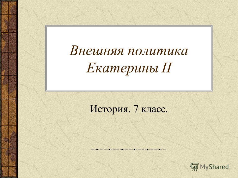 Внешняя политика Екатерины II История. 7 класс.