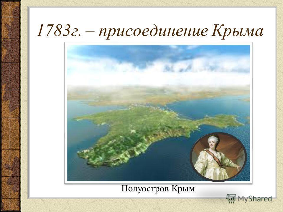 1783г. – присоединение Крыма Полуостров Крым