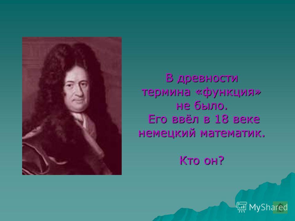 В древности термина «функция» не было. Его ввёл в 18 веке Его ввёл в 18 веке немецкий математик. Кто он?