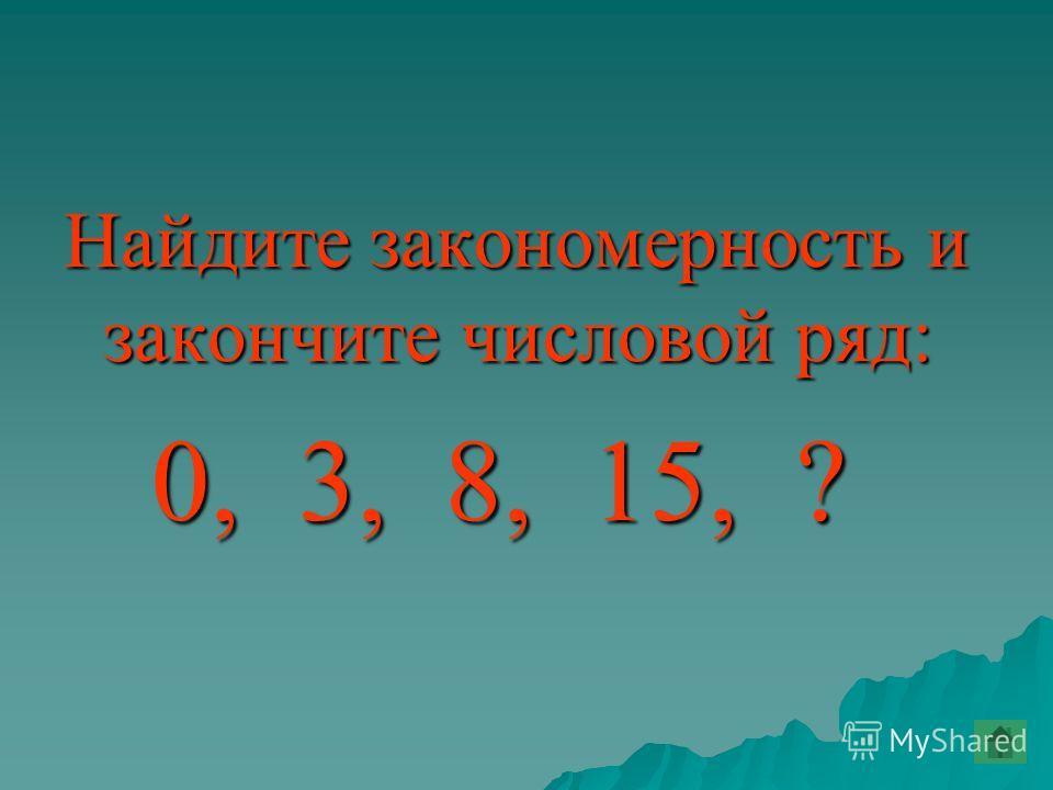 Найдите закономерность и закончите числовой ряд: 0, 3, 8, 15, ? 0, 3, 8, 15, ?