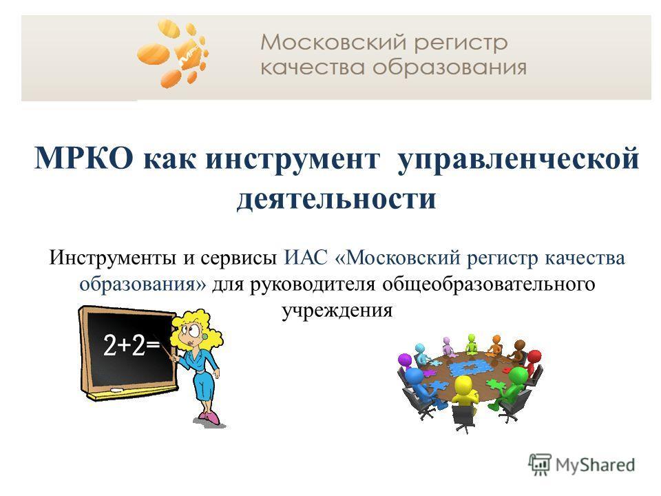 МРКО как инструмент управленческой деятельности Инструменты и сервисы ИАС «Московский регистр качества образования» для руководителя общеобразовательного учреждения