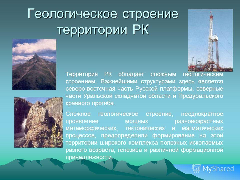 Геологическое строение территории РК Территория РК обладает сложным геологическим строением. Важнейшими структурами здесь является северо-восточная часть Русской платформы, северные части Уральской складчатой области и Предуральского краевого прогиба