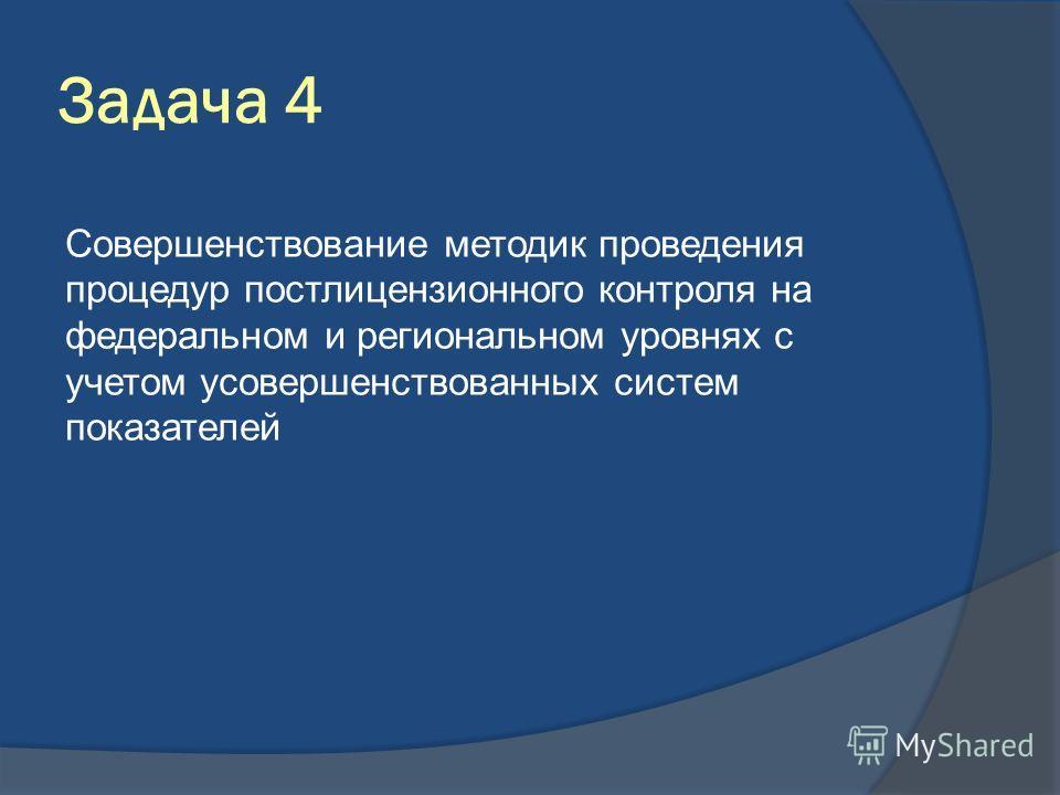 Задача 4 Совершенствование методик проведения процедур постлицензионного контроля на федеральном и региональном уровнях с учетом усовершенствованных систем показателей