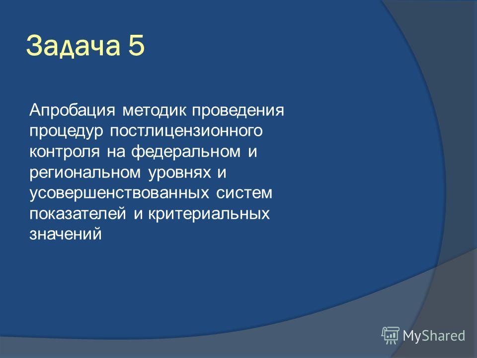 Задача 5 Апробация методик проведения процедур постлицензионного контроля на федеральном и региональном уровнях и усовершенствованных систем показателей и критериальных значений