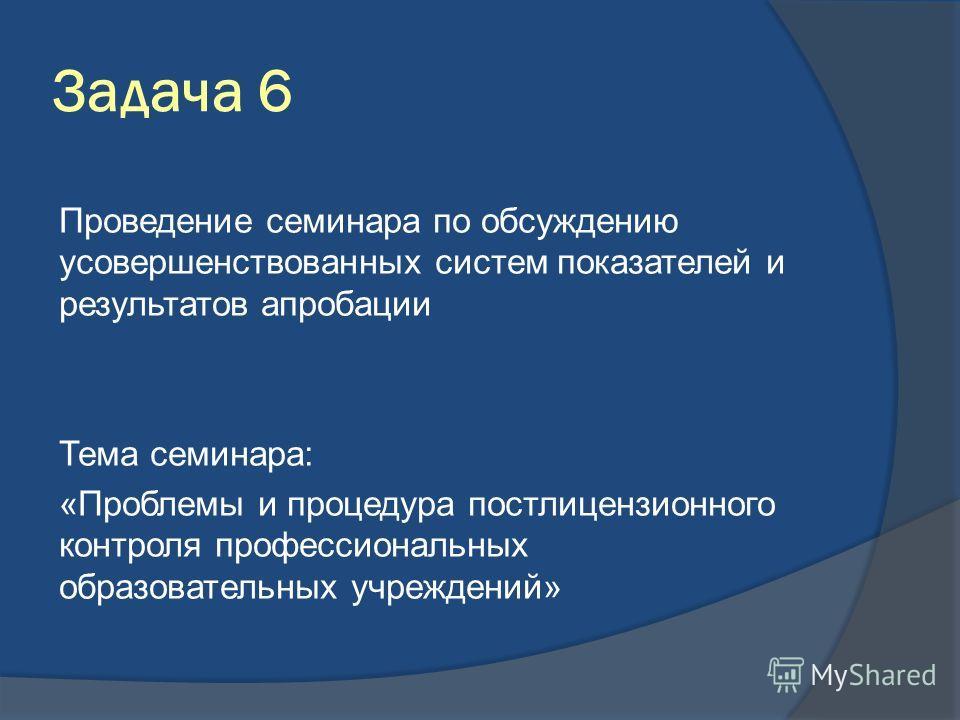 Задача 6 Проведение семинара по обсуждению усовершенствованных систем показателей и результатов апробации Тема семинара: «Проблемы и процедура постлицензионного контроля профессиональных образовательных учреждений»