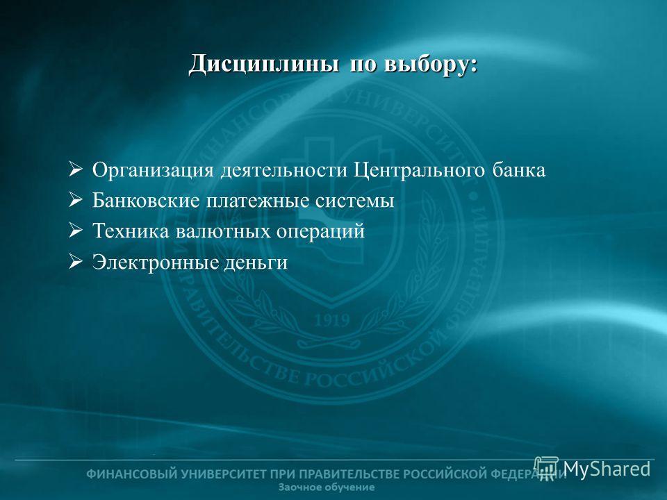 Дисциплины по выбору: Организация деятельности Центрального банка Банковские платежные системы Техника валютных операций Электронные деньги