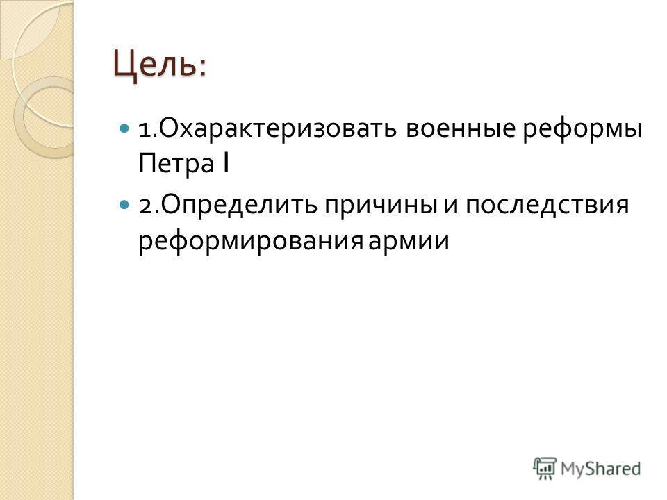 Цель : 1. Охарактеризовать военные реформы Петра I 2. Определить причины и последствия реформирования армии