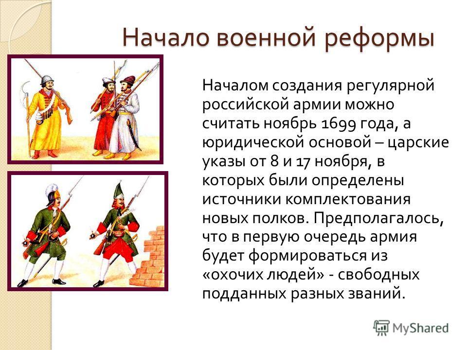 Начало военной реформы Началом создания регулярной российской армии можно считать ноябрь 1699 года, а юридической основой – царские указы от 8 и 17 ноября, в которых были определены источники комплектования новых полков. Предполагалось, что в первую