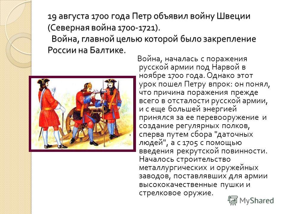 19 августа 1700 года Петр объявил войну Швеции ( Северная война 1700-1721). Война, главной целью которой было закрепление России на Балтике. Война, началась с поражения русской армии под Нарвой в ноябре 1700 года. Однако этот урок пошел Петру впрок :