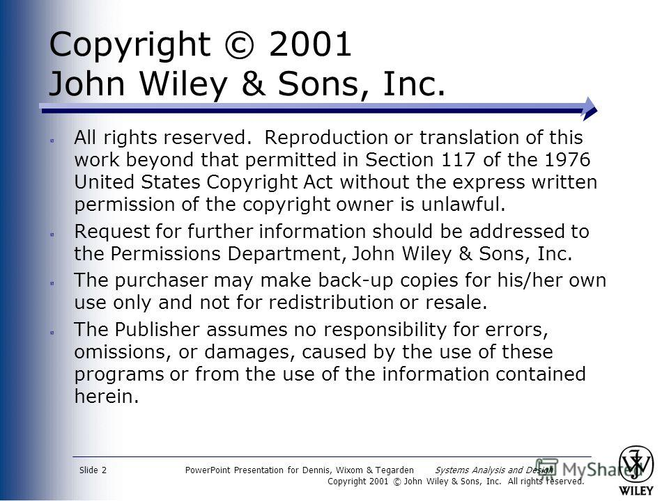 PowerPoint Presentation for Dennis, Wixom & Tegarden Systems Analysis and Design Copyright 2001 © John Wiley & Sons, Inc. All rights reserved. Slide 2 Copyright © 2001 John Wiley & Sons, Inc. All rights reserved. Reproduction or translation of this w