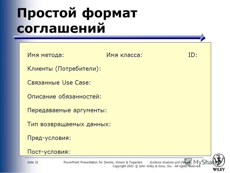 PowerPoint Presentation for Dennis, Wixom & Tegarden Systems Analysis and Design Copyright 2001 © John Wiley & Sons, Inc. All rights reserved. Slide 31 Простой формат соглашений Имя метода: Имя класса:ID: Клиенты (Потребители): Связанные Use Case: Оп