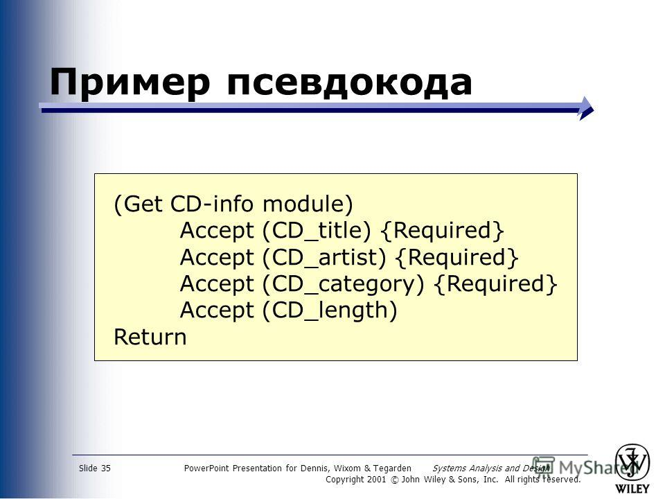PowerPoint Presentation for Dennis, Wixom & Tegarden Systems Analysis and Design Copyright 2001 © John Wiley & Sons, Inc. All rights reserved. Slide 35 Пример псевдокода (Get CD-info module) Accept (CD_title) {Required} Accept (CD_artist) {Required}