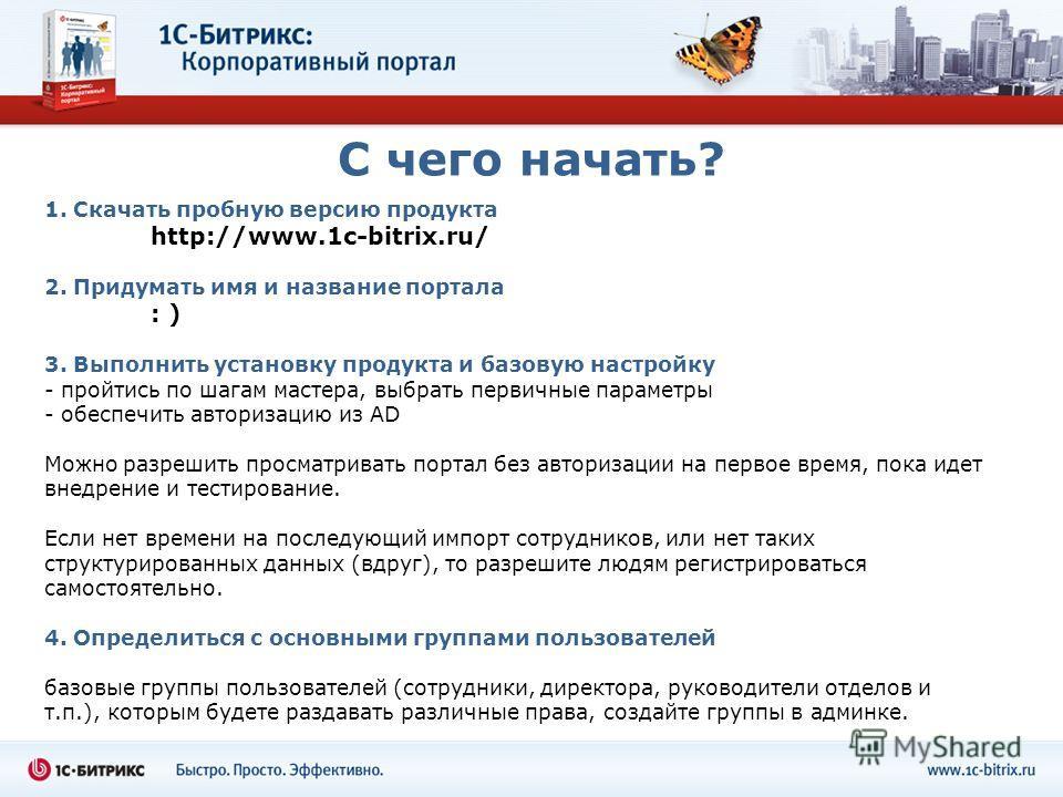 С чего начать? 1. Скачать пробную версию продукта http://www.1c-bitrix.ru/ 2. Придумать имя и название портала : ) 3. Выполнить установку продукта и базовую настройку - пройтись по шагам мастера, выбрать первичные параметры - обеспечить авторизацию и
